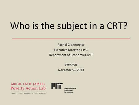 Who is the subject in a CRT? Rachel Glennerster Executive Director, J-PAL Department of Economics, MIT PRIM&R November 8, 2013.