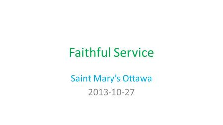 "Faithful Service Saint Mary's Ottawa 2013-10-27 Luke 12:35-48 35 ""Let your waist be girded and your lamps burning; 36 and you yourselves be like men."