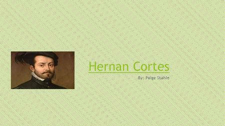 Hernan Cortes By: Paige Stahle. HERNAN CORTES WAS FROM CUBA BUT CAME TO SPAIN AS A NOBLEMAN.