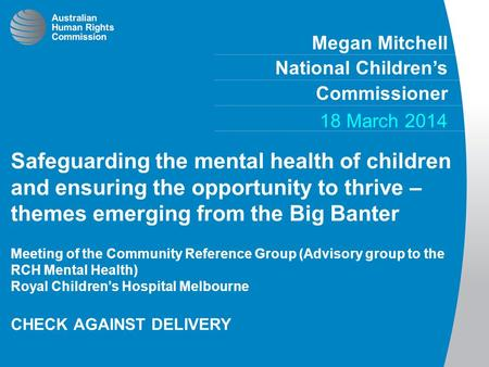 Megan Mitchell National Children's Commissioner 18 March 2014 Safeguarding the mental health of children and ensuring the opportunity to thrive – themes.