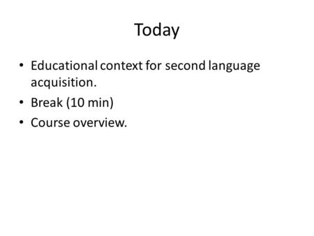 Today Educational context for second language acquisition. Break (10 min) Course overview.