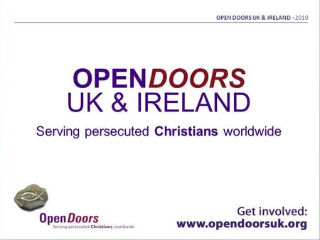 OPENDOORS UK & IRELAND Serving persecuted Christians worldwide OPEN DOORS UK & IRELAND –2010.