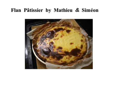 Flan Pâtissier by Mathieu & Siméon. Ingredients - I shortcrust pastry - 4 eggs - 1 liter of milk - 150 g. sugar - 90 g. of Maizena - 1 vanilla pod.