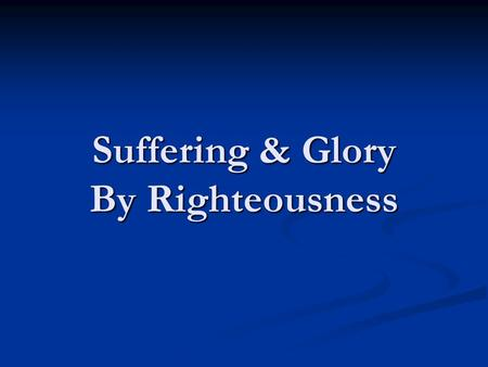 "Suffering & Glory By Righteousness. Then He said to them, ""Thus it is written, and thus it was necessary for the Christ to suffer and to rise from the."