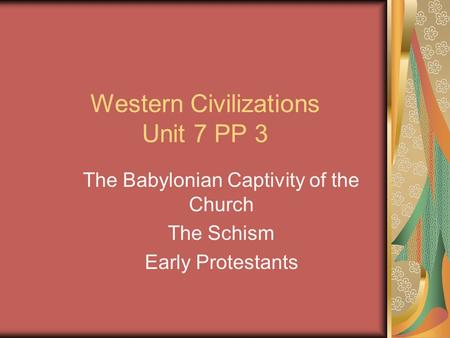 Western Civilizations Unit 7 PP 3 The Babylonian Captivity of the Church The Schism Early Protestants.