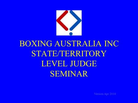 BOXING AUSTRALIA INC STATE/TERRITORY LEVEL JUDGE SEMINAR Version Apr 2010.