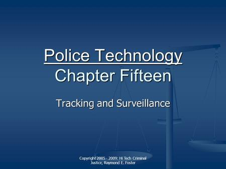 Copyright 2005 - 2009: Hi Tech Criminal Justice, Raymond E. Foster Police Technology Police Technology Chapter Fifteen Police Technology Tracking and Surveillance.