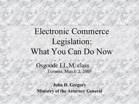Electronic Commerce Legislation: What You Can Do Now Osgoode LL.M. class Toronto, March 2, 2005 John D. Gregory Ministry of the Attorney General.