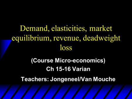 Demand, elasticities, market equilibrium, revenue, deadweight loss (Course Micro-economics) Ch 15-16 Varian Teachers: Jongeneel/Van Mouche.