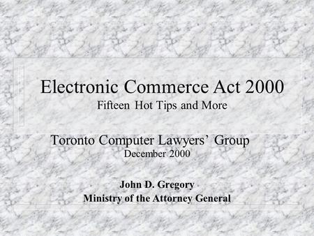 Electronic Commerce Act 2000 Fifteen Hot Tips and More Toronto Computer Lawyers' Group December 2000 John D. Gregory Ministry of the Attorney General.