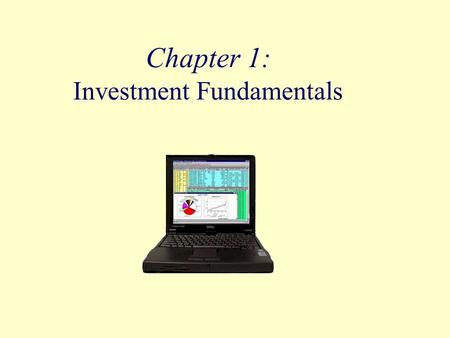 Chapter 1: Investment Fundamentals. Objectives Summarize reasons why people invest, what is required before beginning, how returns are earned, and some.