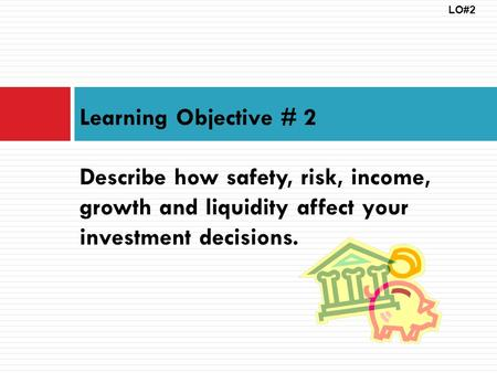 LO#2 Learning Objective # 2 Describe how safety, risk, income, growth and liquidity affect your investment decisions.