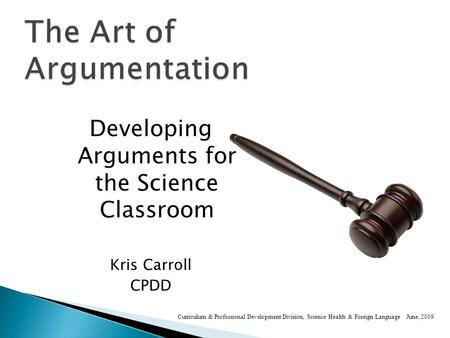 Developing Arguments for the Science Classroom Kris Carroll CPDD Curriculum & Professional Development Division, Science Health & Foreign Language June,