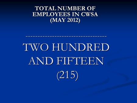 ---------------------------------- TWO HUNDRED AND FIFTEEN ( 215) TOTAL NUMBER OF EMPLOYEES IN CWSA (MAY 2012)
