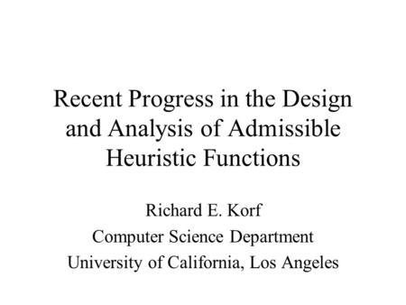 Recent Progress in the Design and Analysis of Admissible Heuristic Functions Richard E. Korf Computer Science Department University of California, Los.