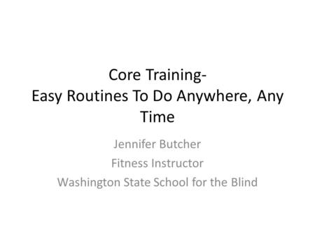 Core Training- Easy Routines To Do Anywhere, Any Time Jennifer Butcher Fitness Instructor Washington State School for the Blind.