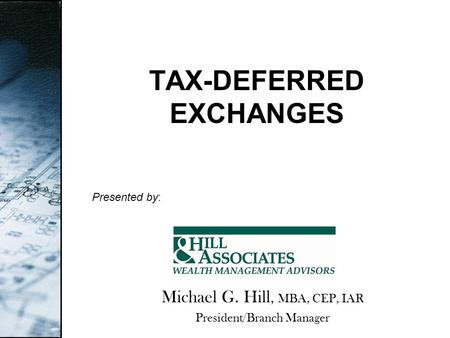 TAX-DEFERRED EXCHANGES Presented by: Michael G. Hill, MBA, CEP, IAR President/Branch Manager.