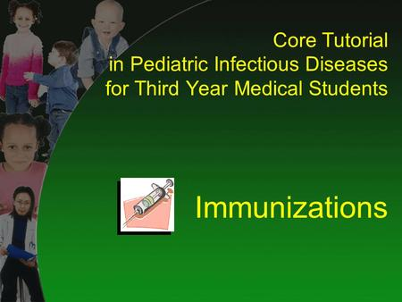 Core Tutorial in Pediatric Infectious Diseases for Third Year Medical Students Immunizations.