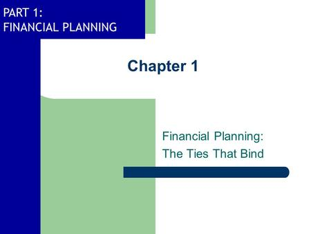 PART 1: FINANCIAL PLANNING Chapter 1 Financial Planning: The Ties That Bind.