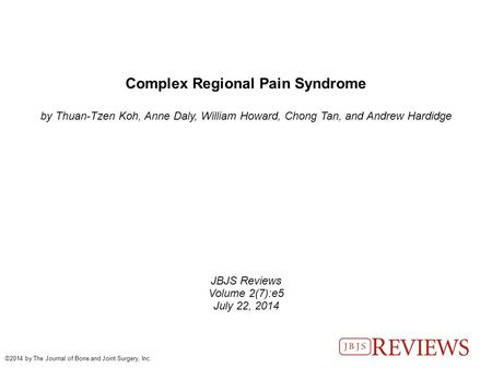 Complex Regional Pain Syndrome by Thuan-Tzen Koh, Anne Daly, William Howard, Chong Tan, and Andrew Hardidge JBJS Reviews Volume 2(7):e5 July 22, 2014 ©2014.
