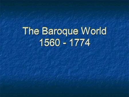 The Baroque World 1560 - 1774. The Counter-Reformation Spirit Council of Trent (1545-1563) Redefined doctrines, reaffirmed dogmas Assertion of discipline,