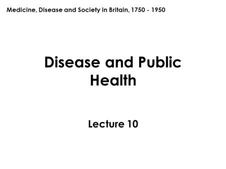 Disease and Public Health Lecture 10 Medicine, Disease and Society in Britain, 1750 - 1950.