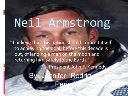 "Neil Armstrong "" I believe that this nation should commit itself to achieving the goal, before this decade is out, of landing a man on the moon and returning."