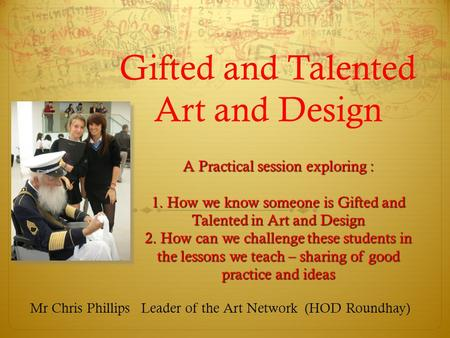 Gifted and Talented Art and Design Mr Chris Phillips Leader of the Art Network (HOD Roundhay) A Practical session exploring : 1. How we know someone is.