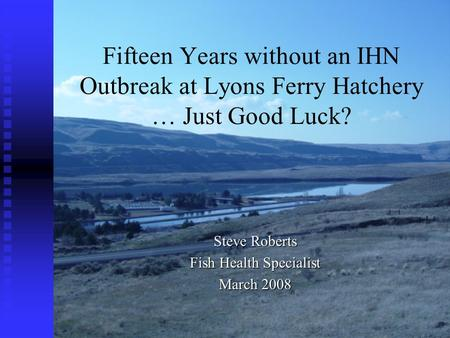 Fifteen Years without an IHN Outbreak at Lyons Ferry Hatchery … Just Good Luck? Steve Roberts Fish Health Specialist March 2008.