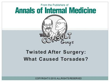 Twisted After Surgery: What Caused Torsades? COPYRIGHT © 2015, ALL RIGHTS RESERVED From the Publishers of.