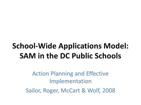 School-Wide Applications Model: SAM in the DC Public Schools Action Planning and Effective Implementation Sailor, Roger, McCart & Wolf, 2008.
