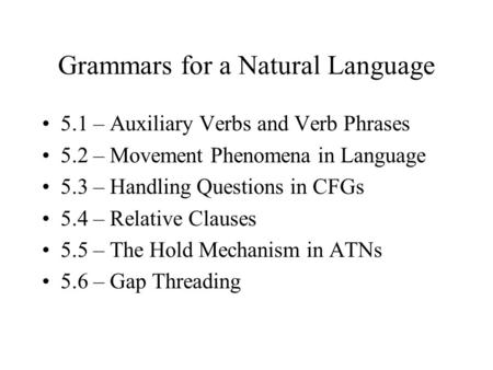 Grammars for a Natural Language 5.1 – Auxiliary Verbs and Verb Phrases 5.2 – Movement Phenomena in Language 5.3 – Handling Questions in CFGs 5.4 – Relative.