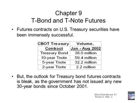 ©David Dubofsky and 9-1 Thomas W. Miller, Jr. Chapter 9 T-Bond and T-Note Futures Futures contracts on U.S. Treasury securities have been immensely successful.