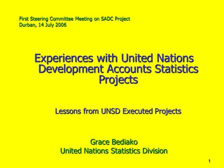 1 First Steering Committee Meeting on SADC Project Durban, 14 July 2006 Experiences with United Nations Development Accounts Statistics Projects Lessons.