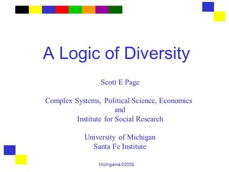 Michigania 02005 A Logic of Diversity Scott E Page Complex Systems, Political Science, Economics and Institute for Social Research University of Michigan.