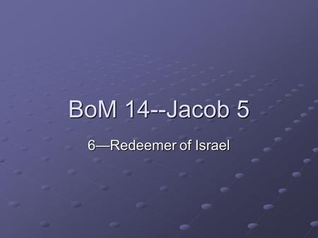 BoM 14--Jacob 5 6—Redeemer of Israel. Jacob 5—The Olive Tree.