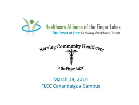 "March 19, 2014 FLCC Canandaigua Campus. ""Serving Community Healthcare in the Finger Lakes"" Career Exploration Day for 9 th and 10 th grade students Interested."