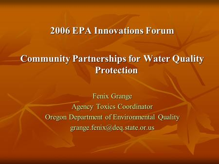 2006 EPA Innovations Forum Community Partnerships for Water Quality Protection Fenix Grange Agency Toxics Coordinator Oregon Department of Environmental.