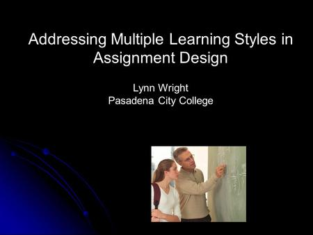 Addressing Multiple Learning Styles in Assignment Design Lynn Wright Pasadena City College.