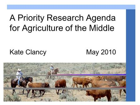 Agriculture of the middle www.agofthemiddle.org A Priority Research Agenda for Agriculture of the Middle Kate Clancy May 2010.