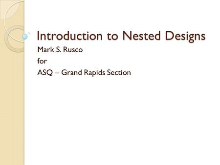 Introduction to Nested Designs Mark S. Rusco for ASQ – Grand Rapids Section.