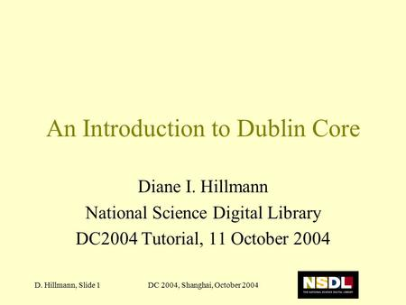 DC 2004, Shanghai, October 2004D. Hillmann, Slide 1 An Introduction to Dublin Core Diane I. Hillmann National Science Digital Library DC2004 Tutorial,