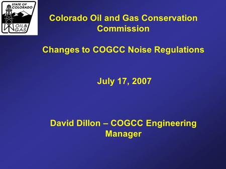 Colorado Oil and Gas Conservation Commission Changes to COGCC Noise Regulations July 17, 2007 David Dillon – COGCC Engineering Manager.