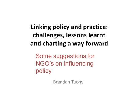 Linking policy and practice: challenges, lessons learnt and charting a way forward Brendan Tuohy Some suggestions for NGO's on influencing policy.