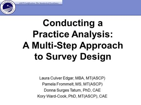 ASCP Certification: The Standard of Excellence Conducting a Practice Analysis: A Multi-Step Approach to Survey Design Laura Culver Edgar, MBA, MT(ASCP)