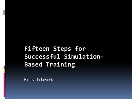 Fifteen Steps for Successful Simulation- Based Training Hannu Salakari.