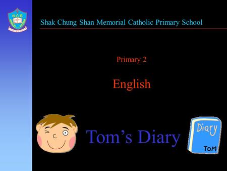 Primary 2 English Tom's Diary Shak Chung Shan Memorial Catholic Primary School.