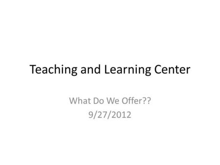 Teaching and Learning Center What Do We Offer?? 9/27/2012.