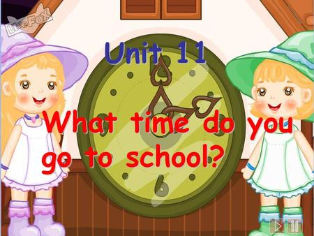 Unit 11 What time do you go to school?.