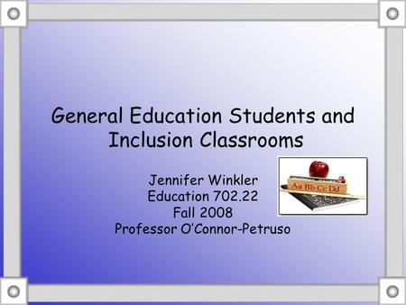 General Education Students and Inclusion Classrooms Jennifer Winkler Education 702.22 Fall 2008 Professor O'Connor-Petruso.